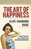 The Art of Happiness: A life changing GUIDE written by a 33 year old business woman