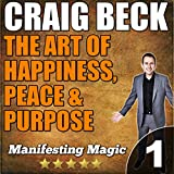 The Art of Happiness, Peace, Purpose: Manifesting Magic, Book 1