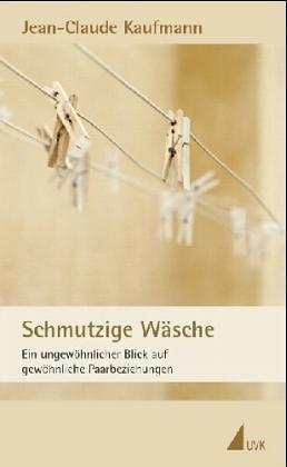 Schmutzige Wäsche. Zur ehelichen Konstruktion von Alltag von Jean-Claude Kaufmann (Taschenbuch) Taschenbuch