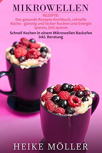 Mikrowellen Rezepte: Das gesunde Rezepte Kochbuch, schnelle Küche - günstig und lecker Kochen und Energie sparen, Zeit sparen- Schnell Kochen in einem Mikrowellen Backofen inkl. Beratung