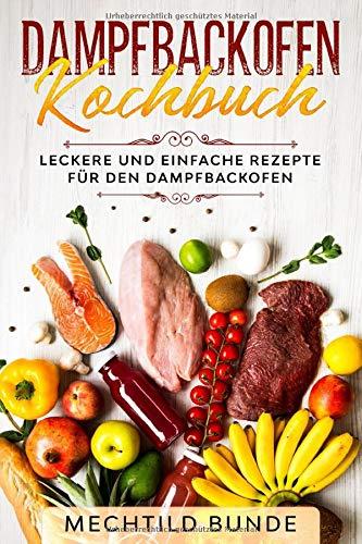 Dampfbackofen Kochbuch: Leckere und einfache Rezepte für den Dampfbackofen