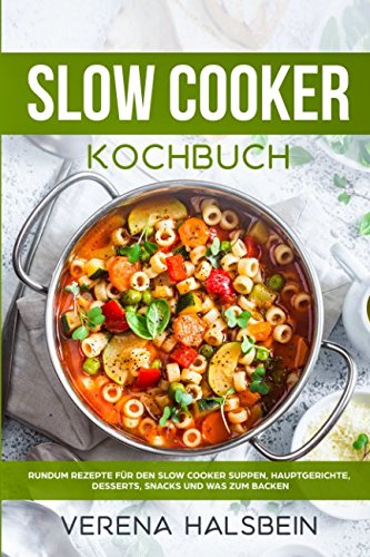 Slow Cooker Kochbuch: Rundum Rezepte für den Slow Cooker Suppen, Hauptgerichte, Desserts, Snacks und was zum Backen