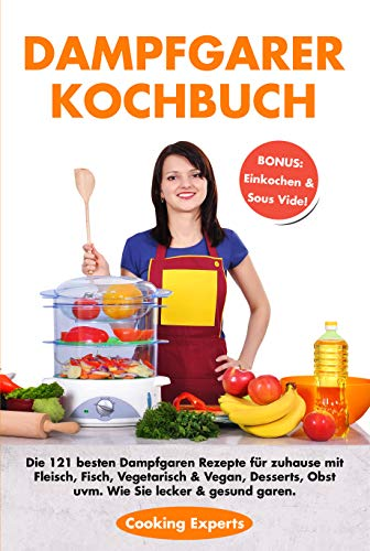 Dampfgarer Kochbuch: Die 121 besten Dampfgaren Rezepte für zuhause mit Fleisch, Fisch, Vegetarisch ,Vegan, Desserts, Obst . Wie Sie lecker & gesund garen.