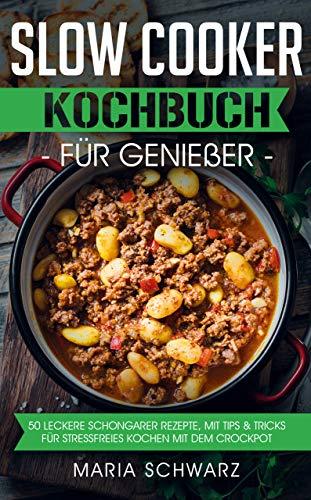Slow Cooker: Kochbuch für Genießer: 50 leckere Schongarer Rezepte, mit Tips & Tricks für Stressfreies Kochen mit dem Crockpot