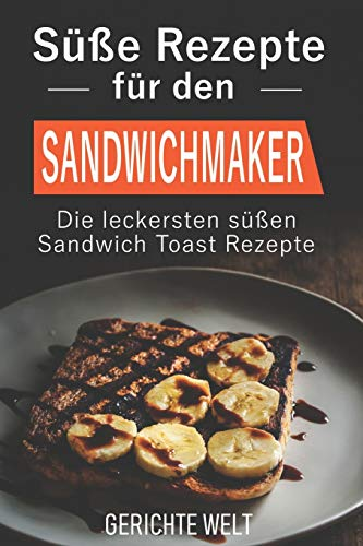 Süße Rezepte für den Sandwichmaker: Die leckersten süßen Sandwich Toast Rezepte