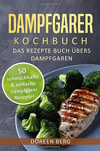 Dampfgarer Kochbuch ? Das Rezepte Buch übers Dampfgaren: 50 schmackhafte & einfache Dampfgarer Rezepte!