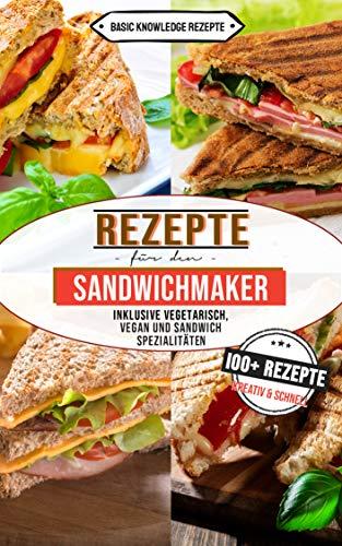 Sandwichmaker Rezepte: 100+ Rezepte kreativ und schnell (inklusive vegetarisch, vegan und Sandwich Spezialitäten)