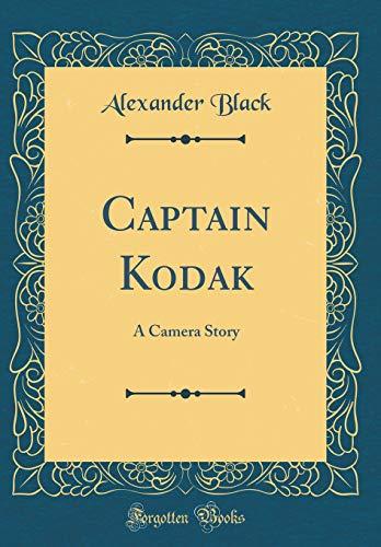 Captain Kodak: A Camera Story (Classic Reprint)