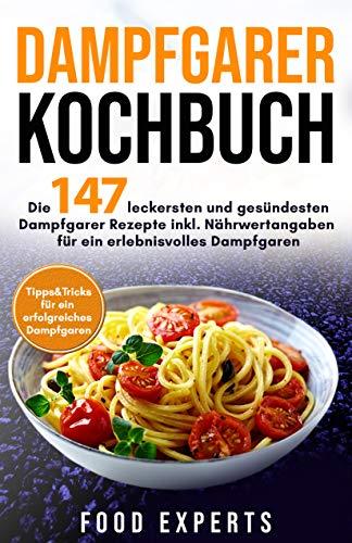 Dampfgarer Kochbuch: Die 147 leckersten und gesündesten Dampfgarer Rezepte inkl. Nährwertangaben für ein erlebnisvolles Dampfgaren Bonus: Tipps&Tricks ... Dampfgaren (Food Experts Rezeptbücher 6)