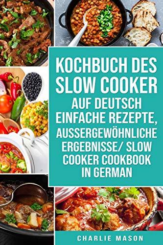 Kochbuch Des Slow Cooker Auf Deutsch Einfache Rezepte, Aussergewöhnliche Ergebnisse/ Slow Cooker Cookbook In German