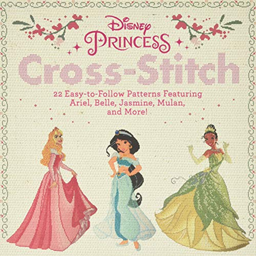 Disney Princess Cross-Stitch: 22 Easy-to-Follow Patterns Featuring Ariel, Belle, Jasmine, Mulan, and More!