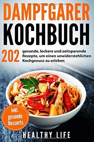 Dampfgarer Kochbuch: 202 gesunde, leckere und zeitsparende Rezepte, um einen unwiderstehlichen Kochgenuss zu erleben mit hilfreichen Tipps und Tricks für den Dampfgarer | inkl. gesunde Desserts