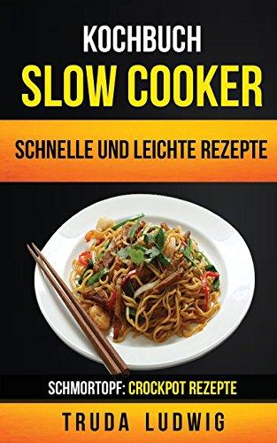 Kochbuch: Slow Cooker: Schnelle und leichte Rezepte (Schmortopf: Crockpot Rezepte)