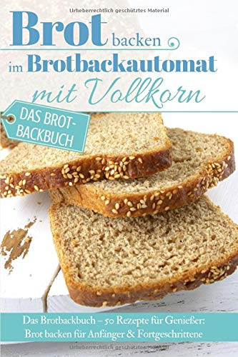 Brot backen im Brotbackautomat mit Vollkorn: Das Brotbackbuch – 50 Rezepte für Genießer: Brot backen für Anfänger & Fortgeschrittene (Backen - die besten Rezepte)