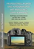PROFESSIONELL FOTOGRAFIEREN UND FILMEN MIT PANASONIC LUMIX-KAMERAS: Profi-Tipps zum Geldverdienen mit GH3, GH4 + FZ1000 (GX7, GM1, G6, GF6, GF7)