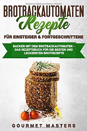 Brotbackautomaten Rezepte - Für Einsteiger & Fortgeschrittene: Backen mit dem Brotbackautomaten: Das Rezeptbuch für die leckersten und besten Brotrezepte