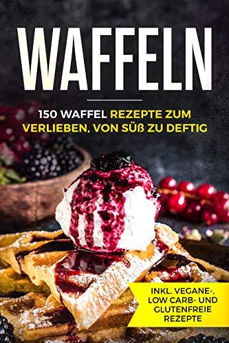 Waffeln - 150 Waffel Rezepte zum Verlieben, von süß zu deftig inklusive vegane, low carb und glutenfreie Rezepte