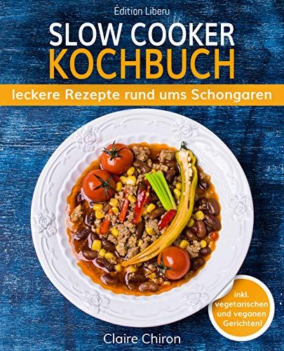 Slow Cooker Kochbuch: leckere Rezepte rund ums Schongaren (inkl. vegetarischen & veganen Gerichten!)